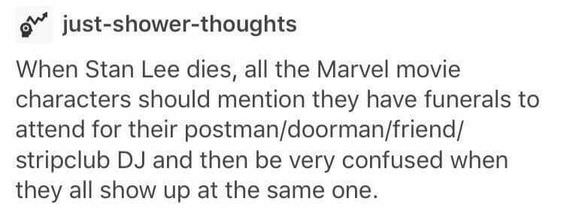 Text - just-shower-thoughts When Stan Lee dies, all the Marvel movie characters should mention they have funerals to attend for their postman/doorman/friend/ stripclub DJ and then be very confused when they all show up at the same one.
