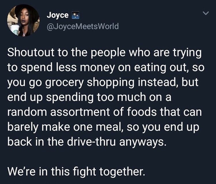 Text - Joyce @JoyceMeetsWorld Shoutout to the people who are trying to spend less money on eating out, so you go grocery shopping instead, but end up spending too much on a random assortment of foods that can barely make one meal, so you end up back in the drive-thru anyways. We're in this fight together.
