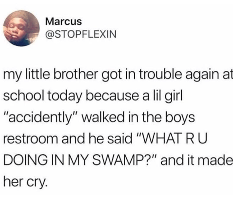 """Text - Marcus @STOPFLEXIN my little brother got in trouble again at school today because a lil girl """"accidently"""" walked in the boys restroom and he said """"WHAT R U DOING IN MY SWAMP?"""" and it made her cry."""