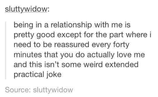 Text - sluttywidow: being in a relationship with me is pretty good except for the part where i need to be reassured every forty minutes that you do actually love me and this isn't some weird extended practical joke Source: sluttywidow