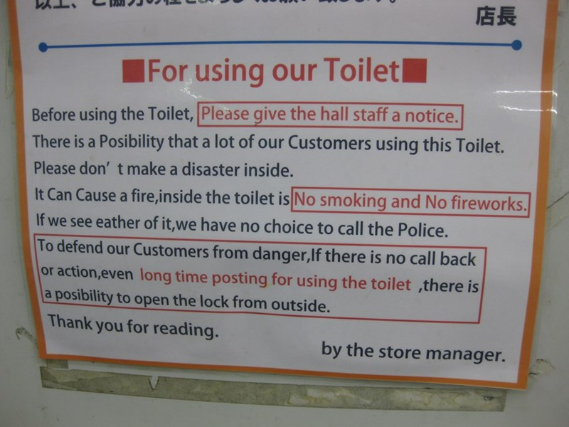 Text - 店長 For using our Toiletl Before using the Toilet, Please give the hall staff a notice. There is a Posibility that a lot of our Customers using this Toilet. Please don' t make a disaster inside. It Can Cause a fire, i nside the toilet is No smoking and No fireworks. If we see eather of it,we have no choice to call the Police. To defend our Customers from danger,If there is no call back or action,even long time posting for using the toilet ,there is posibility to open the lock from outside.