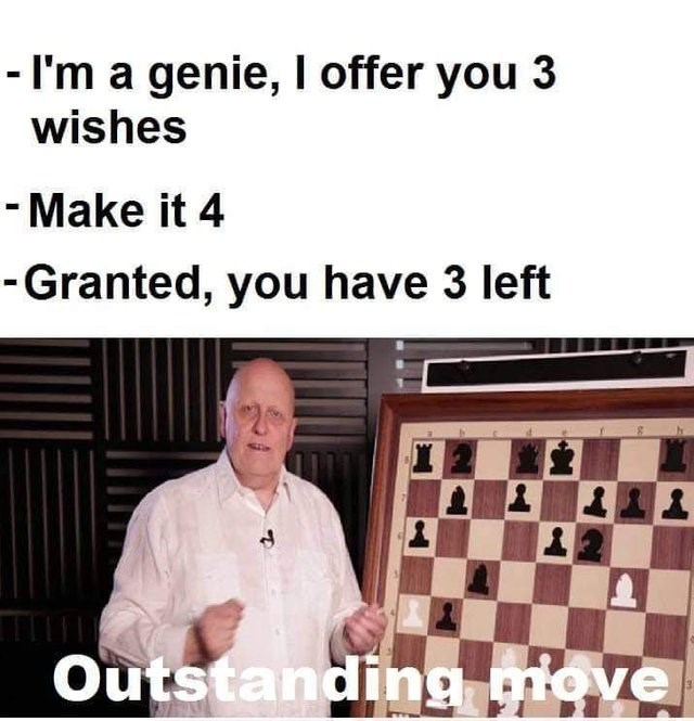 Games - - I'm a genie, I offer you 3 wishes -Make it 4 -Granted, you have 3 left Outstanding move