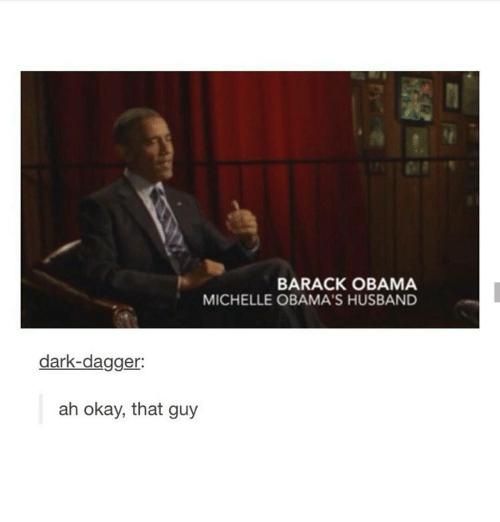 Text - BARACK OBAMA MICHELLE OBAMA'S HUSBAND dark-dagger: ah okay, that guy
