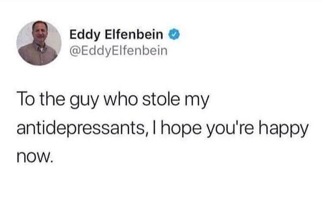 Text - Eddy Elfenbein @EddyElfenbein To the guy who stole my antidepressants, I hope you're happy now.