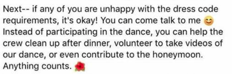 Text - Next-- if any of you are unhappy with the dress code requirements, it's okay! You can come talk to me Instead of participating in the dance, you can help the crew clean up after dinner, volunteer to take videos of our dance, or even contribute to the honeymoon. Anything counts.