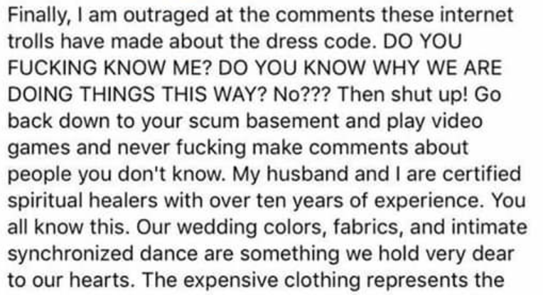 Text - Finally, I am outraged at the comments these internet trolls have made about the dress code. DO YOU FUCKING KNOW ME? DO YOU KNOW WHY WE ARE DOING THINGS THIS WAY? No??? Then shut up! Go back down to your scum basement and play video games and never fucking make comments about people you don't know. My husband and I are certified spiritual healers with over ten years of experience. You all know this. Our wedding colors, fabrics, and intimate synchronized dance are something we hold very de