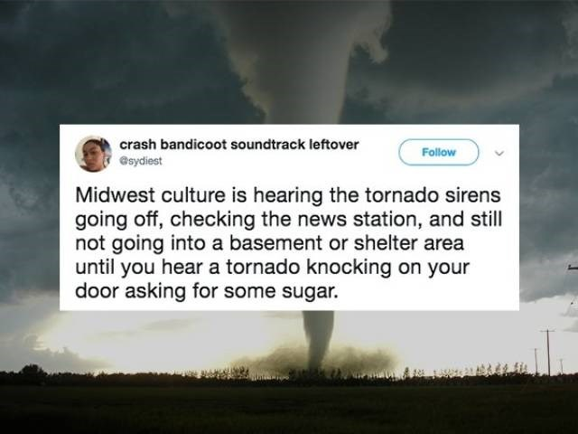 Text - crash bandicoot soundtrack leftover Follow esydiest Midwest culture is hearing the tornado sirens going off, checking the news station, and still not going into a basement or shelter area until you hear a tornado knocking on your door asking for some sugar.