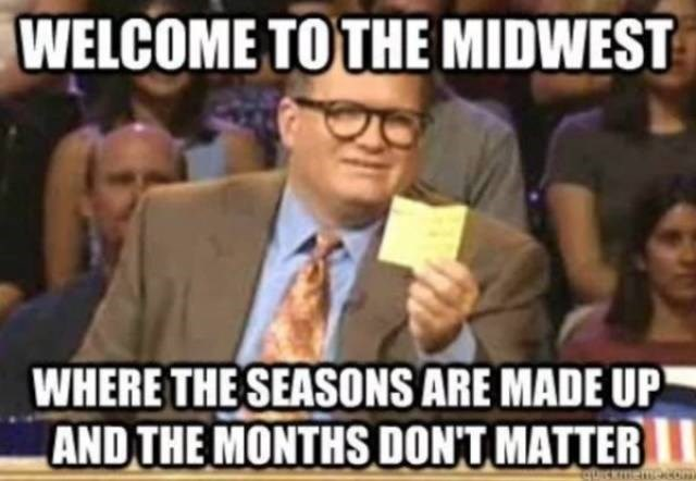 People - WELCOME TO THE MIDWEST WHERE THE SEASONS ARE MADE UP AND THE MONTHS DONT MATTER