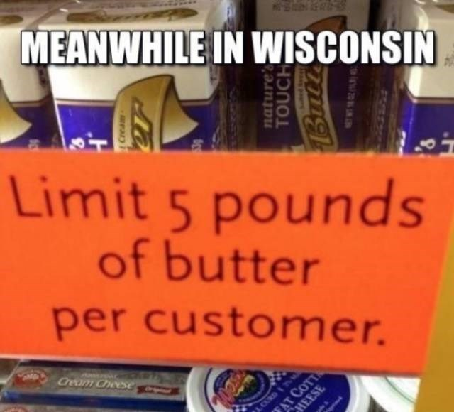 Text - MEANWHILE IN WISCONSIN Limit 5 pounds of butter per customer. Cream Chese AT COTT HEESE CUR nature' TOUCH