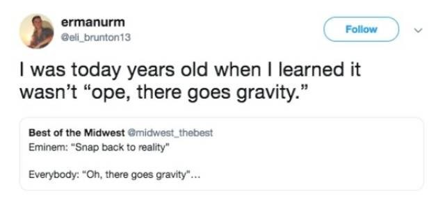"Text - ermanurm Follow @eli brunton13 I was today years old when I learned it wasn't ""ope, there goes gravity."" Best of the Midwest @midwest thebest Eminem: ""Snap back to reality"" Everybody: ""Oh, there goes gravity""..."