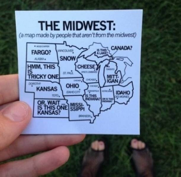 Text - THE MIDWEST: (a map made by people that aren't from the midwest) MOODO CANADA? IS THIS A LAKE FARGO?WANCOUVER SNOW ALASKA HMM, THIS ST PAL TRICKY ONE CHEESE iS MITT IGAN DOROTHY OHIO OHOCT OE KANSAS IDAHO iS THIS INDIANA s se MONES TOTO OR, WAIT IS THIS ONE SSIPPI KANSAS? INDIANA MISSI OANSON