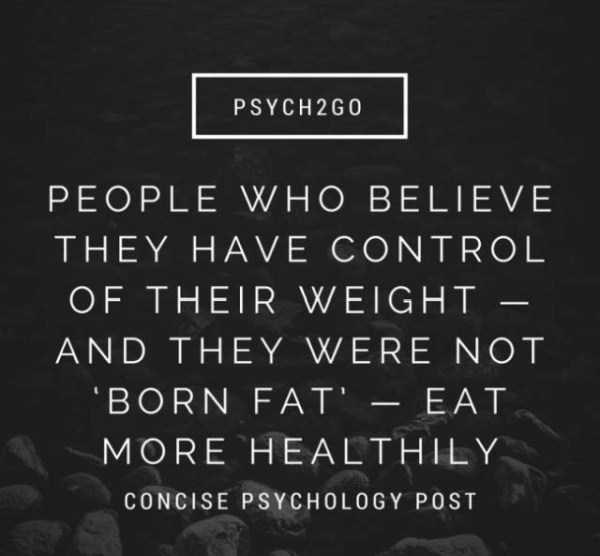 Text - PSYCH2G0 PEOPLE WHO BELIEVE THEY HAVE CONTROL OF THEIR WEIGHT - AND THEY WERE NOT BORN FAT' -EAT MORE HEALTHILY CONCISE PSYCHOLOGY POST