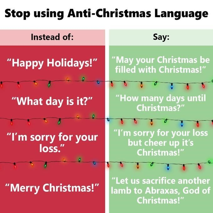 """Text - Stop using Anti-Christmas Language Instead of: Say: """"May your Christmas be filled with Christmas!"""" """"Happy Holidays!"""" """"How many days until Christmas?"""" """"What day is it?"""" """"I'm sorry for your loss but cheer up it's Christmas!"""" """"I'm sorry for your loss."""" """"Let us sacrifice another lamb to Abraxas, God of Christmas!"""" """"Merry Christmas!""""amb"""