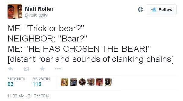 "Text - Matt Roller Follow @rolldiggity ME: ""Trick or bear?"" NEIGHBOR: ""Bear?"" ME: ""HE HAS CHOSEN THE BEAR!"" [distant roar and sounds of clanking chains] RETWEETS FAVORITES 83 115 11:03 AM 31 Oct 2014"