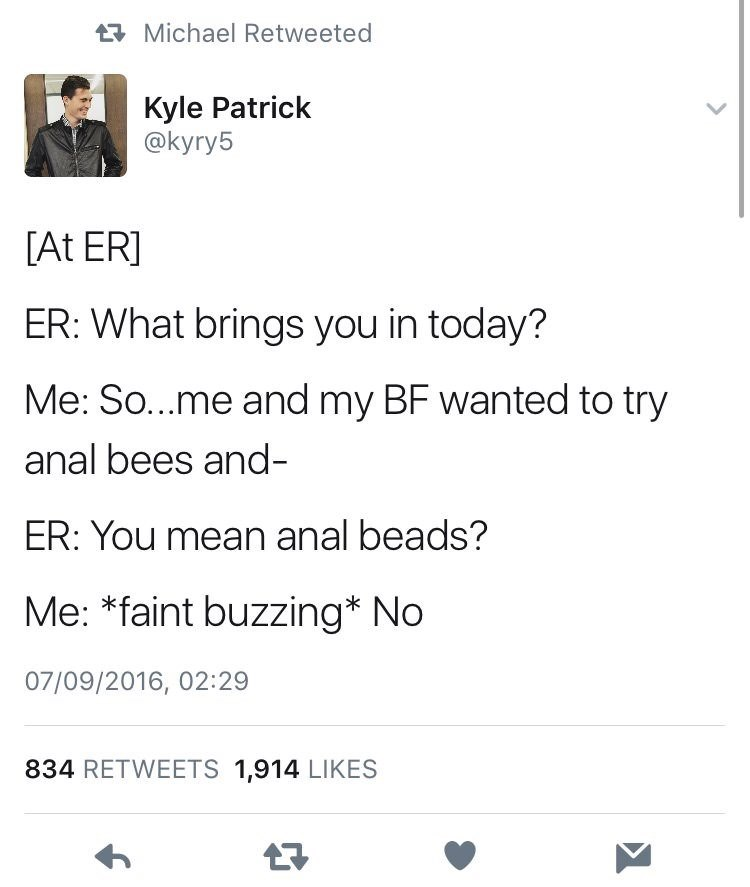 Text - t Michael Retweeted Kyle Patrick @kyry5 [At ER] ER: What brings you in today? Me: So...me and my BF wanted to try anal bees and- ER: You mean anal beads? Me: *faint buzzing* No 07/09/2016, 02:29 834 RETWEETS 1,914 LIKES