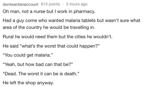 """Text - dontwantanaccount 613 points 5 hours ago Oh man, not a nurse but I work in pharmacy. Had a guy come who wanted malaria tablets but wasn't sure what area of the country he would be travelling in. Rural he would need them but the cities he wouldn't He said """"what's the worst that could happen?"""" """"You could get malaria."""" """"Yeah, but how bad can that be?"""" """"Dead. The worst it can be is death."""" He left the shop anyway"""