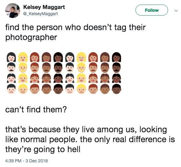 Text - Kelsey Maggart KelseyMaggart Follow find the person who doesn't tag their photographer can't find them? that's because they live among us, looking like normal people. the only real difference is they're going to hell 4:39 PM -3 Dec 2018