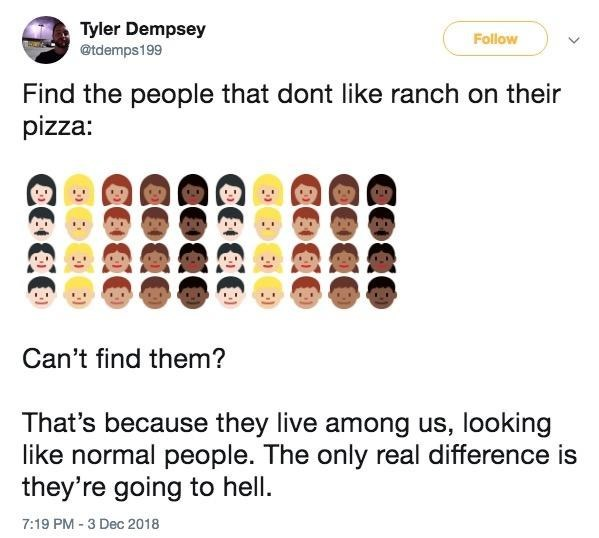 Text - Tyler Dempsey @tdemps199 Follow Find the people that dont like ranch on their pizza: Can't find them? That's because they live among us, looking like normal people. The only real difference is they're going to hell. 7:19 PM -3 Dec 2018