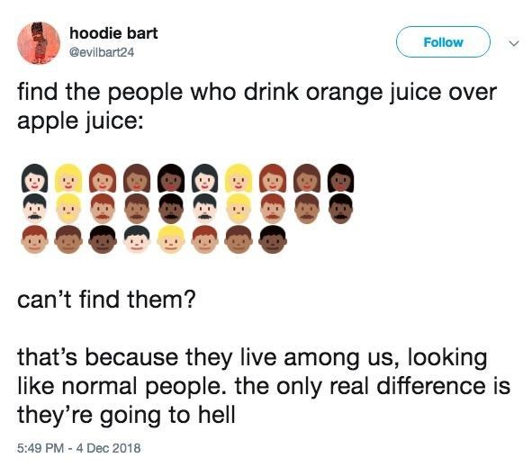 Text - hoodie bart Follow @evilbart24 find the people who drink orange juice over apple juice: can't find them? that's because they live among us, looking like normal people. the only real difference is they're going to hell 5:49 PM-4 Dec 2018