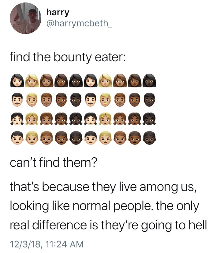 Text - harry @harrymcbeth_ find the bounty eater: can't find them? that's because they live among us, looking like normal people. the only real difference is they're going to hell 12/3/18, 11:24 AM