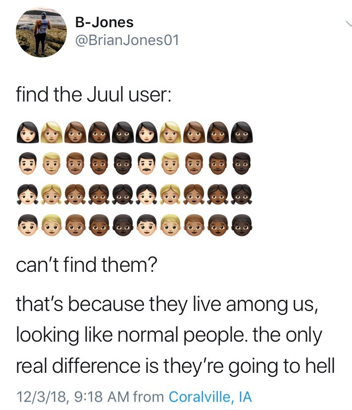 Text - B-Jones @BrianJones01 find the Juul user: can't find them? that's because they live among us, looking like normal people. the only real difference is they're going to hell 12/3/18, 9:18 AM from Coralville, IA
