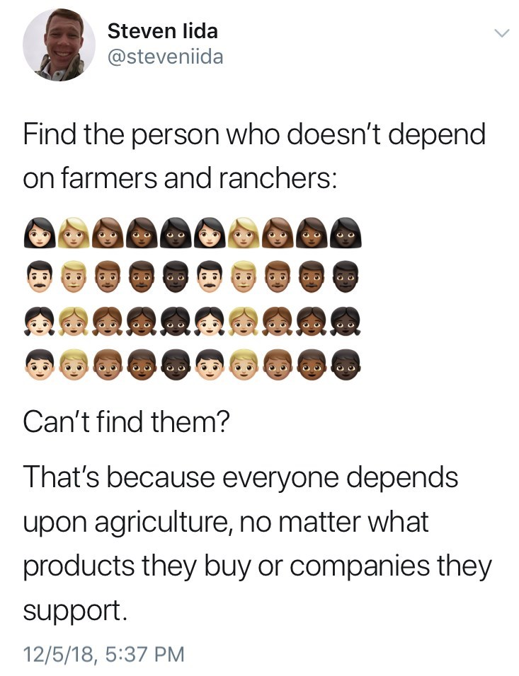 Text - Steven lida @steveniida Find the person who doesn't depend on farmers and ranchers: Can't find them? That's because everyone depends upon agriculture, no matter what products they buy or companies they 12/5/18, 5:37 PM