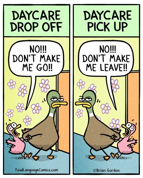 "First panel's caption reads, ""Daycare drop-off"" above an illustration of a baby duck screaming ""No!!! Don't make me go!!"" next to another panel's caption that reads, ""Daycare pick-up"" above an illustration of the baby duck saying, ""No!!! Don't make me leave!"""