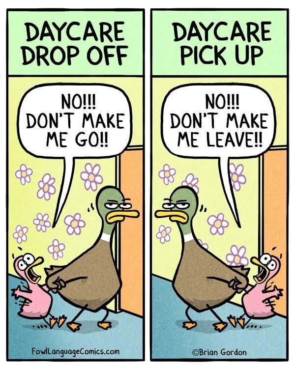 Cartoon - DAYCARE DROP OFF DAYCARE PICK UP NO!!! DON'T MAKE ME GO!! N!! DON'T MAKE ME LEAVE!! FowlLanguageComics.com OBrian Gordon