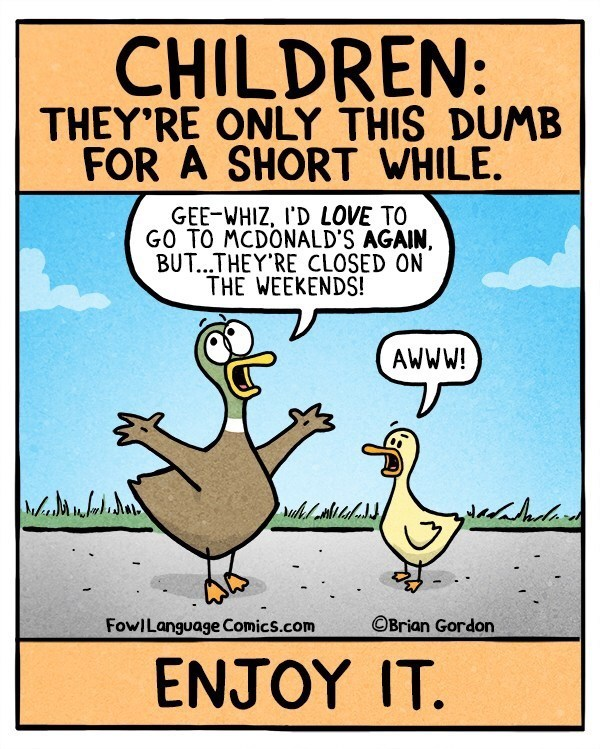Cartoon - CHILDREN: THEY'RE ONLY THIS DUMB FOR A SHORT WHILE. GEE-WHIZ, I'D LOVE TO GO TO MCDONALD'S AGAIN, BUT...THEY RE CLOSED ON THE WEEKENDS! AWWW! OBrian Gordon FowILanguage Comics.com EΝΤΟΥ T.