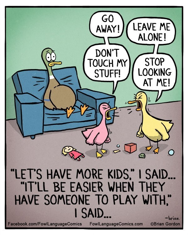 """Cartoon - GO AWAY!LEAVE ME ALONE! DON'T TOUCH MY STUFF! STOP LOOKING AT ME! """"LET'S HAVE MORE KIDS,"""" I SAID... """"ITLL BE EASIER WHEN THEY HAVE SOMEONE TO PLAY WITH, I SAID... -briaw. Facebook.com/Fowl LanguageComics FowlLanguageComics.com OBrian Gordon"""
