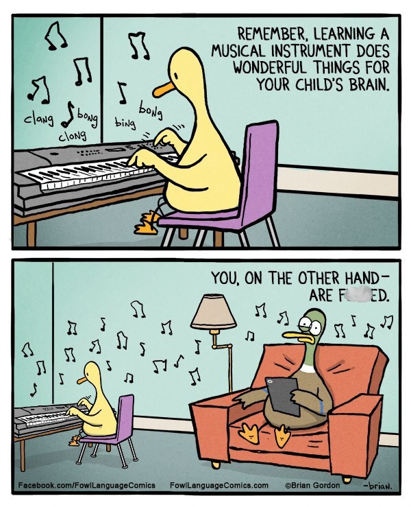 Cartoon - REMEMBER, LEARNING A MUSICAL INSTRUMENT DOES WONDERFUL THINGS FOR YOUR CHILD'S BRAIN. bols claugbog cloNg YOU, ON THE OTHER HAND ARE F 31 ED. S JI T Facebook.com/Fowl LanguageComics -briaN. FowlLanguageComics.com Brian Gordon