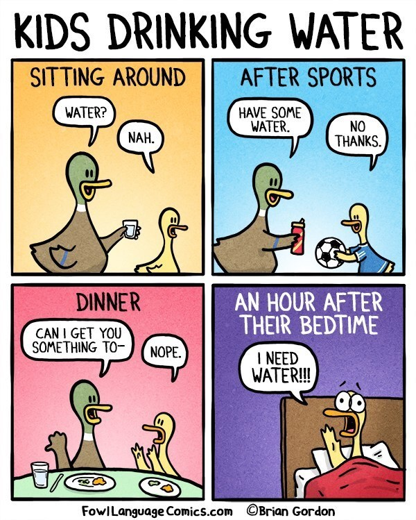 Comics - KIDS DRINKING WATER SITTING AROUND AFTER SPORTS HAVE SOME WATER WATER? NO THANKS NAH. DINNER AN HOUR AFTER THEIR BEDTIME CAN I GET YOU SOMETHING TO NOPE INEED WATER!! Brian Gordon FowILanguage Comics.com