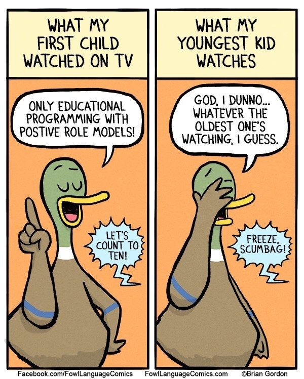 Cartoon - WHAT MY FIRST CHILD WATCHED ON TV WHAT MY YOUNGEST KID WATCHES GOD, I DUNNO... WHATEVER THE OLDEST ONE'S WATCHING, I GUESS ONLY EDUCATIONAL PROGRAMMING WITH POSTIVE ROLE MODELS! LET'S COUNT TO TEN! FREEZE SCUMBAG! Facebook.com/Fowl LanguageComics FowlLanguageComics.com OBrian Gordon