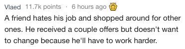Text - 6 hours ago Vlaed 11.7k points A friend hates his job and shopped around for other ones. He received a couple offers but doesn't want to change because he'll have to work harder.