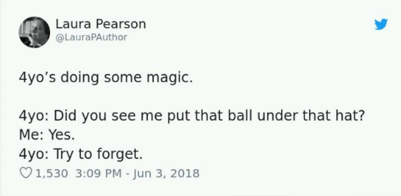 Text - Laura Pearson @LauraPAuthor 4yo's doing some magic. 4yo: Did you see me put that ball under that hat? Me: Yes. 4yo: Try to forget. 1,530 3:09 PM - Jun 3, 2018