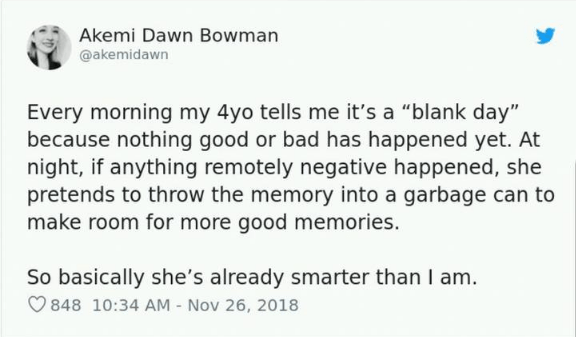 """Text - Akemi Dawn Bowman @akemidawn Every morning my 4yo tells me it's a """"blank day"""" because nothing good or bad has happened yet. At night, if anything remotely negative happened, she pretends to throw the memory into a garbage can to make room for more good memories. So basically she's already smarter than I am. 848 10:34 AM - Nov 26, 2018"""