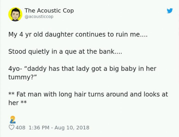"""Text - The Acoustic Cop @acousticcop My 4 yr old daughter continues to ruin me.... Stood quietly in a que at the bank.... 4yo- """"daddy has that lady got a big baby in her tummy?"""" *Fat man with long hair turns around and looks at her* 408 1:36 PM - Aug 10, 2018"""