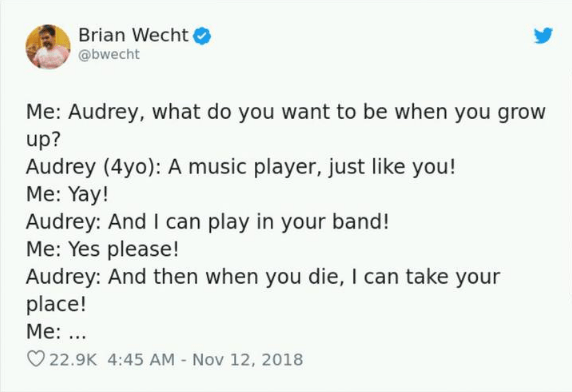 Text - Brian Wecht @bwecht Me: Audrey, what do you want to be when you grow up? Audrey (4yo): A music player, just like you! Me: Yay! Audrey: And I can play in your band! Me: Yes please! Audrey: And then when you die, I can take your place! Me: ... 22.9K 4:45 AM-Nov 12, 2018