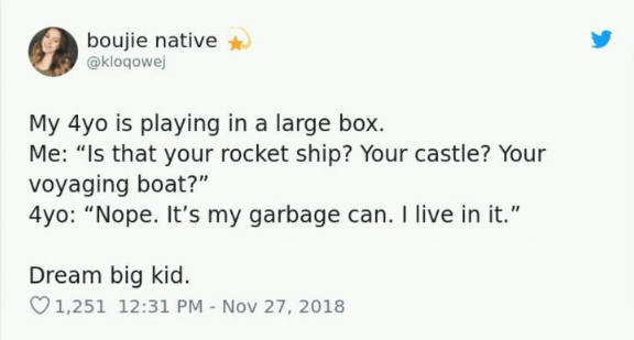 """Text - boujie native @kloqowej My 4yo is playing in a large box. Me: """"Is that your rocket ship? Your castle? Your voyaging boat?"""" 4yo: """"Nope. It's my garbage can. I live in it."""" Dream big kid. 1,251 12:31 PM Nov 27, 2018"""