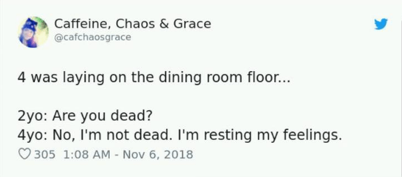 Text - Caffeine, Chaos & Grace @cafchaosgrace 4 was laying on the dining room floor.. 2yo: Are you dead? 4yo: No, I'm not dead. I'm resting my feelings. 305 1:08 AM Nov 6, 2018