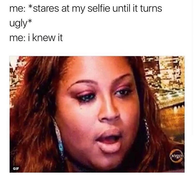 meme about hating your selfies with picture of woman crying and nodding