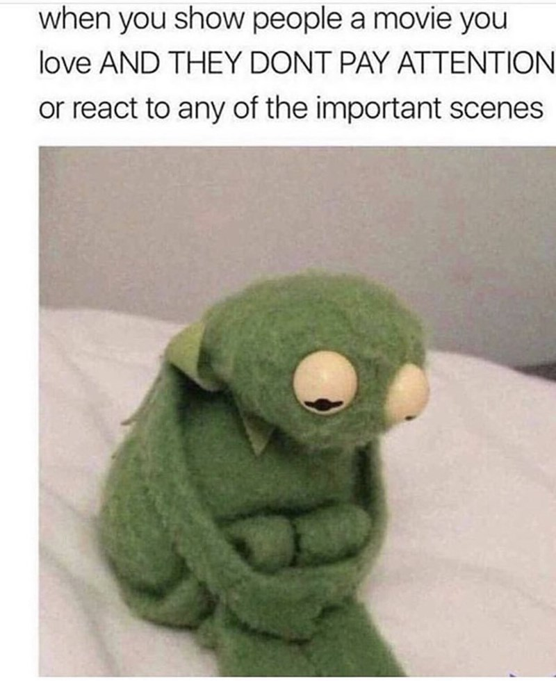 """Caption that reads, """"When you show people a movie you love and they don't pay attention or react to any of the important scenes"""" above a pic of Kermit the Frog looking sad"""