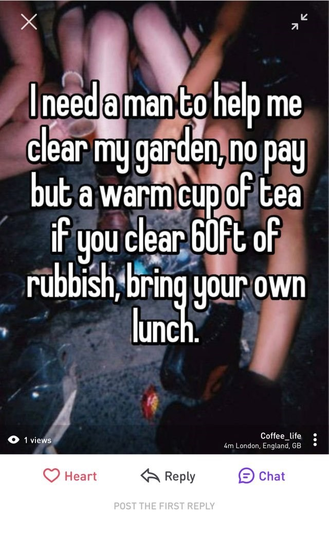 Text - I need aman to help clear my garden,no pay but a warm cup of tea if you clear 60ft of rubbish, bring your own lunch. me Coffee_life views 4m London, England, GB Heart Reply Chat POST THE FIRST REPLY