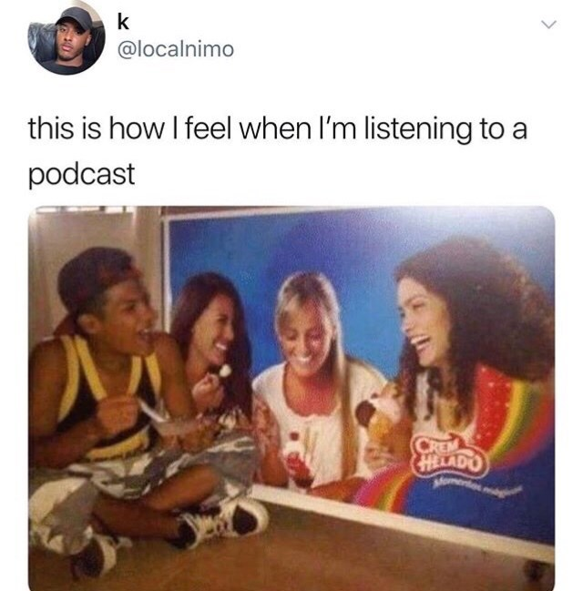 "Caption that reads, ""This is how I feel when I'm listening to a podcast"" above a pic of a guy eating ice cream in front of a sign with three women looking happy and also eating ice cream"