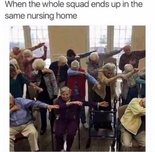 "Caption that reads, ""When the whole squad ends up in the same nursing home"" above a pic of a bunch of old people dabbing in a nursing home"