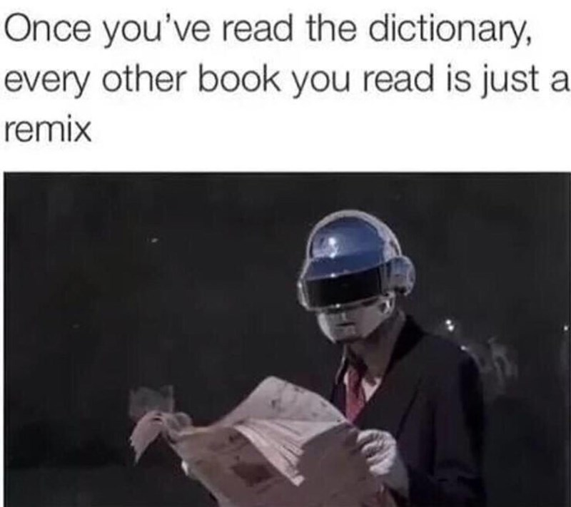 "Caption that reads, ""Once you've read the dictionary, every other book you read is just a remix"" above a pic of one of the guys from Daft Punk reading a newspaper"