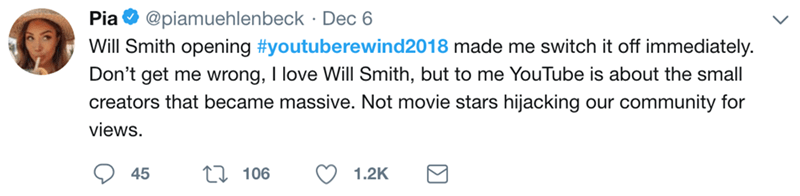 Text - Pia@piamuehlenbeck Dec 6 Will Smith opening #youtuberewind2018 made me switch it off immediately Don't get me wrong, T love Will Smith, but to me YouTube is about the small creators that became massive. Not movie stars hijacking our community for views 45 106 1.2K