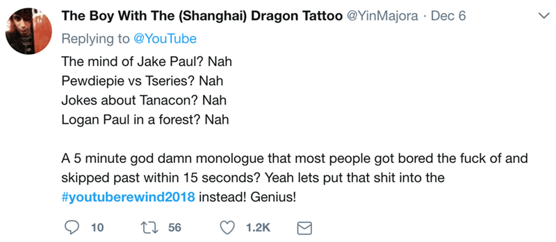 Text - The Boy With The (Shanghai) Dragon Tattoo @YinMajora Dec 6 Replying to @YouTube The mind of Jake Paul? Nah Pewdiepie vs Tseries? Nah Jokes about Tanacon? Nah Logan Paul in a forest? Nah A 5 minute god damn monologue that most people got bored the fuck of and skipped past within 15 seconds? Yeah lets put that shit into the #youtuberewind2018 instead! Genius! t56 10 1.2K