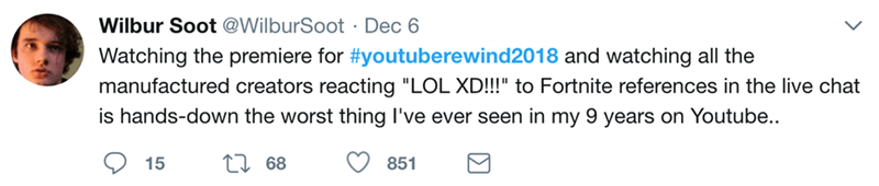 """Text - Wilbur Soot @WilburSoot Dec 6 Watching the premiere for #youtuberewind2018 and watching all the manufactured creators reacting """"LOL XD!!!"""" to Fortnite references in the live chat is hands-down the worst thing I've ever seen in my 9 years on Youtube.. 68 851 15"""