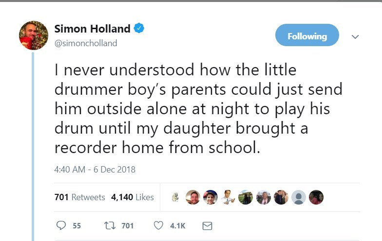 Text - Simon Holland Following @simoncholland I never understood how the little drummer boy's parents could just send him outside alone at night to play his drum until my daughter brought a recorder home from school. 4:40 AM 6 Dec 2018 701 Retweets 4,140 Likes t701 55 4.1K